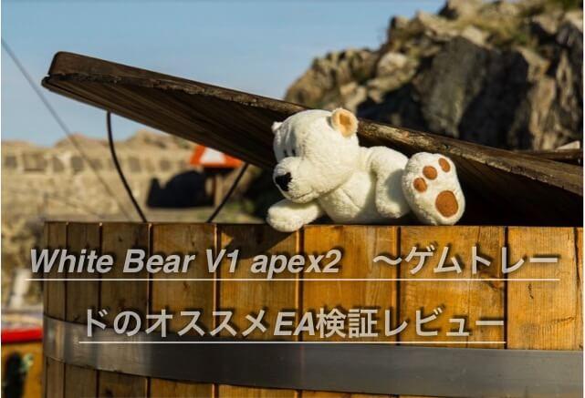 White Bear V1 apex2 〜ゲムトレードのオススメEA検証レビュー
