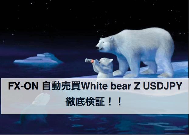 White bear Z USDJPY 徹底検証!!〜FX-ON 自動売買