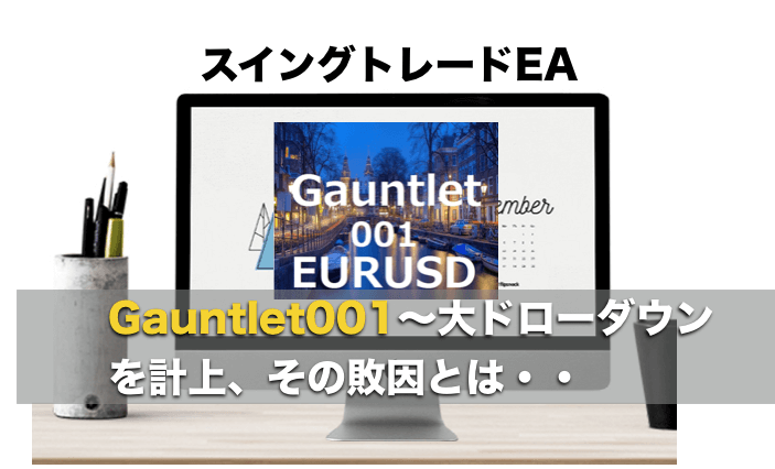 大きな損失を計上!スイングトレードEA Gauntlet001 EURUSD〜評判・検証レビュー